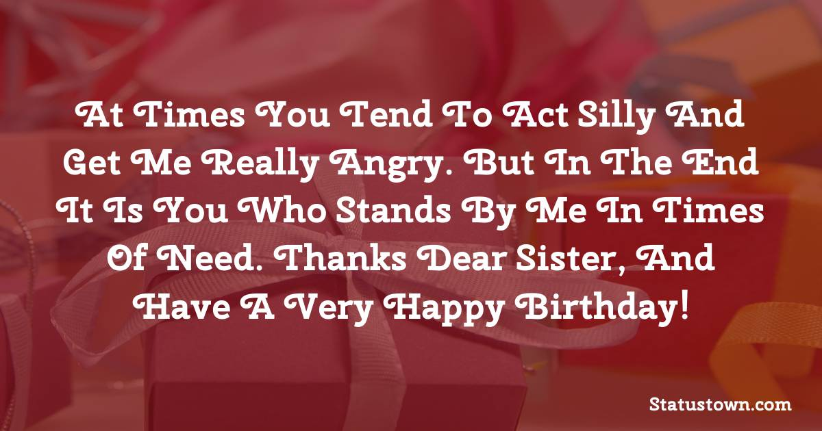 Birthday Wishes for Sister -  At times you tend to act silly and get me really angry. But in the end it is you who stands by me in times of need. Thanks dear sister, and have a very happy birthday!