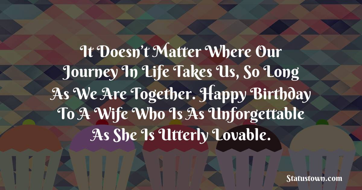 Birthday Wishes for Wife -  It doesn't matter where our journey in life takes us, so long as we are together. Happy birthday to a wife who is as unforgettable as she is utterly lovable.