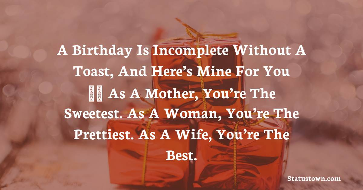 Birthday Wishes for Wife -  A birthday is incomplete without a toast, and here's mine for you – As a mother, you're the sweetest. As a woman, you're the prettiest. As a wife, you're the best.