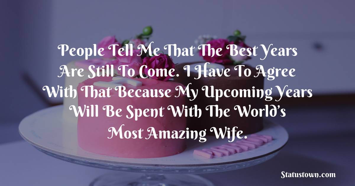 Birthday Wishes for Wife -  People tell me that the best years are still to come. I have to agree with that because my upcoming years will be spent with the world's most amazing wife.