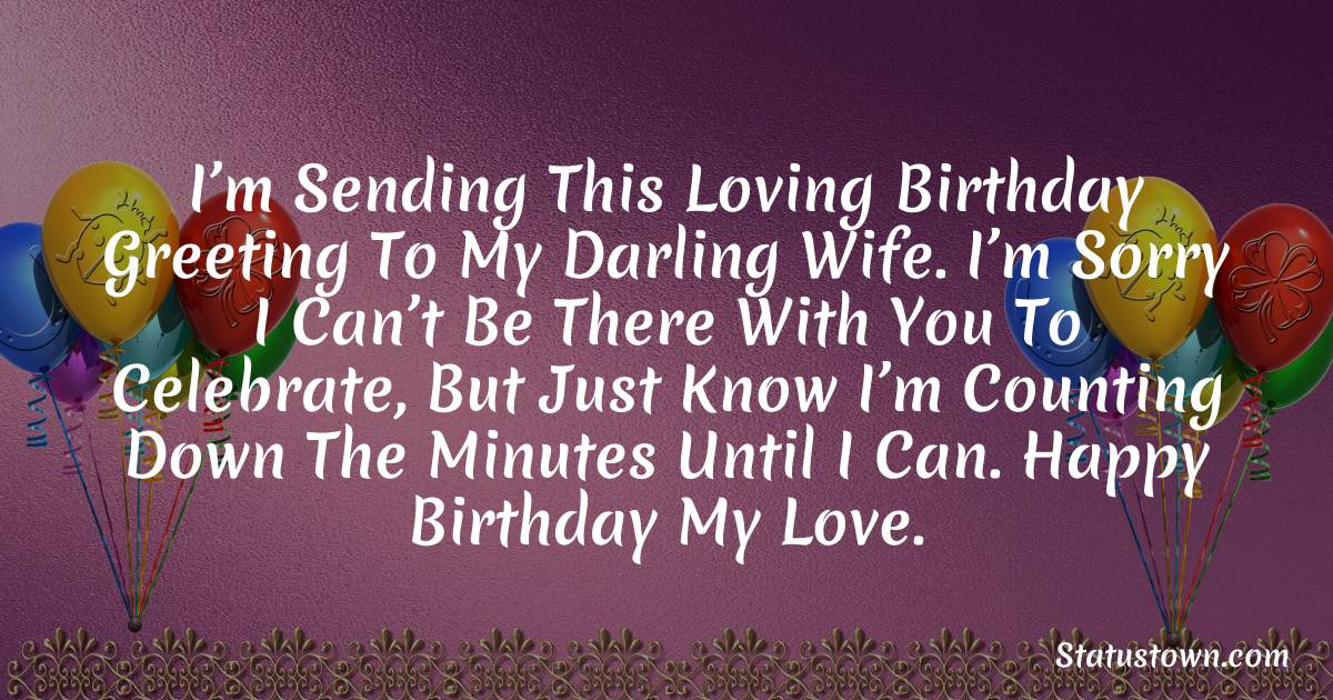 Birthday Wishes for Wife -  I'm sending this loving birthday greeting to my darling wife. I'm sorry I can't be there with you to celebrate, but just know I'm counting down the minutes until I can. Happy birthday my love.