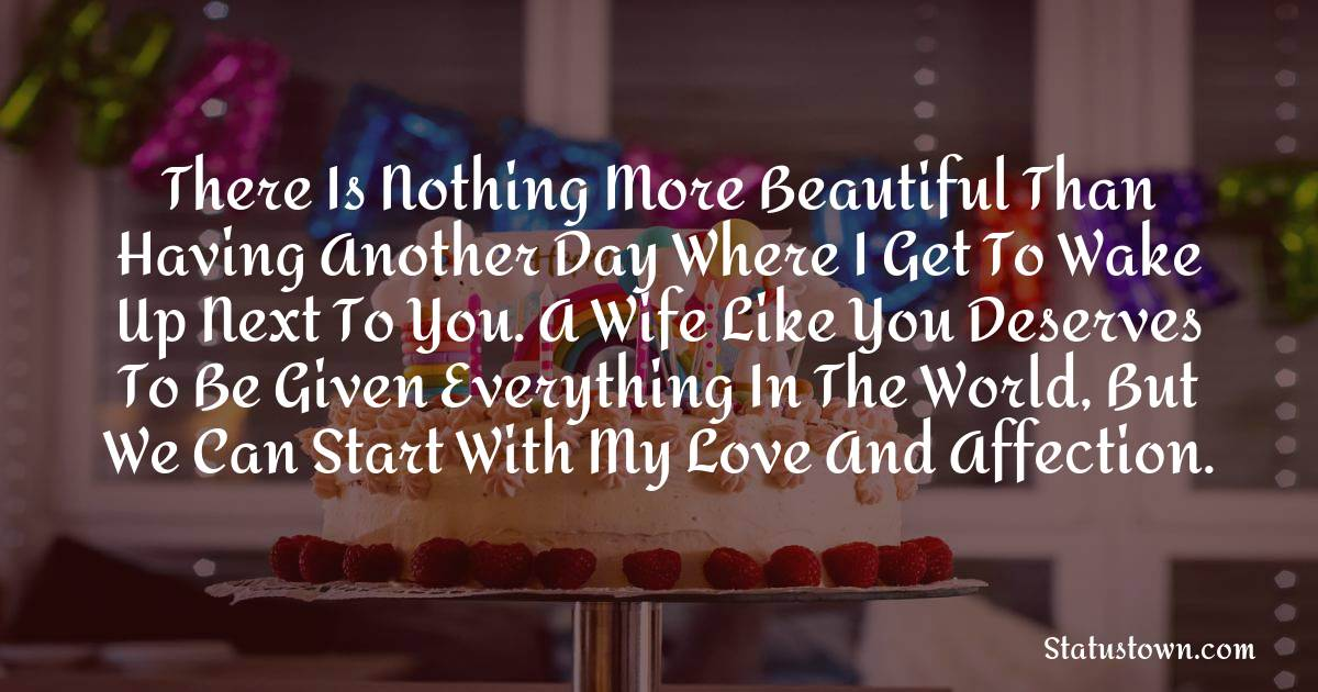 Birthday Wishes for Wife -  There is nothing more beautiful than having another day where I get to wake up next to you. A wife like you deserves to be given everything in the world, but we can start with my love and affection.