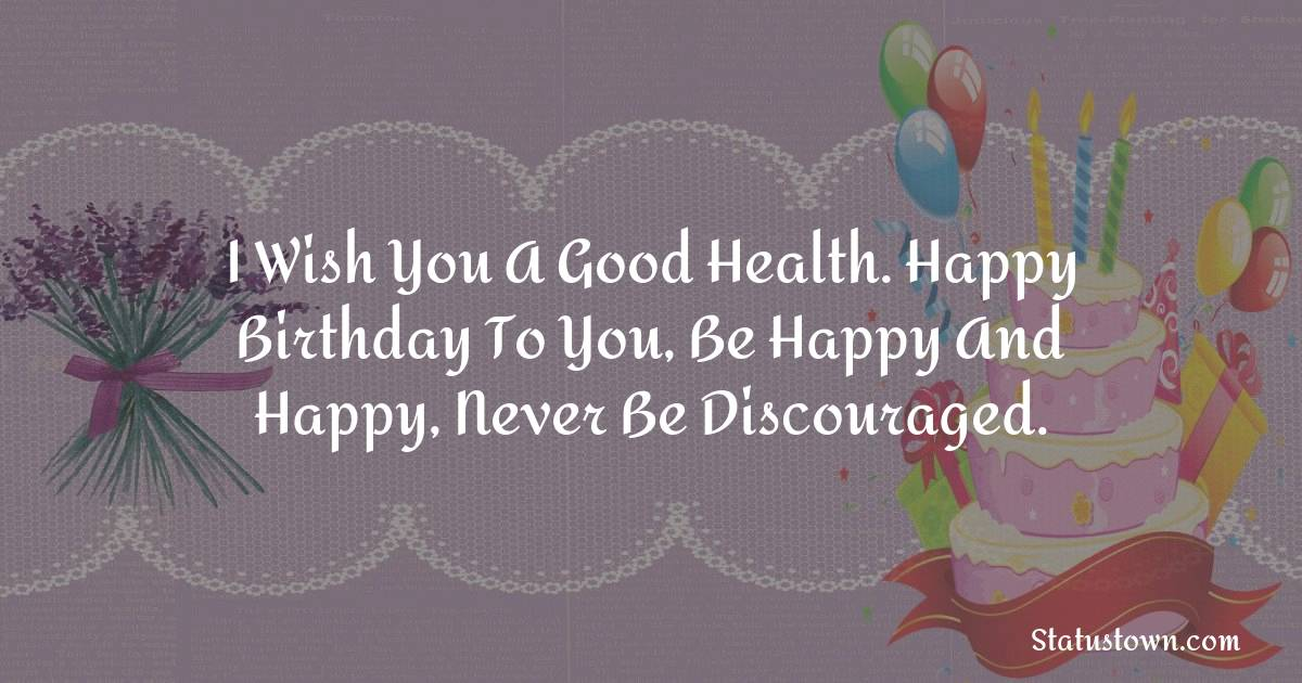 Birthday Wishes for Wife -  I wish you a good health. happy Birthday to You,  Be happy and happy, Never be discouraged.