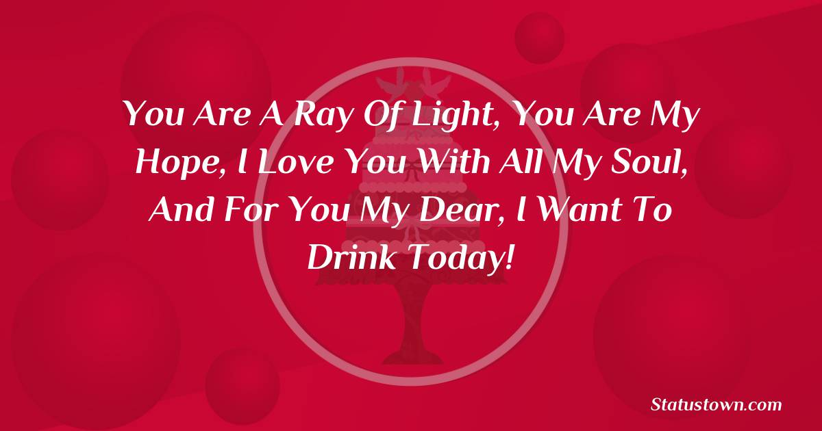 Birthday Wishes for Wife -  You are a ray of light, you are my hope, I love you with all my soul, And for you my dear, I want to drink today!