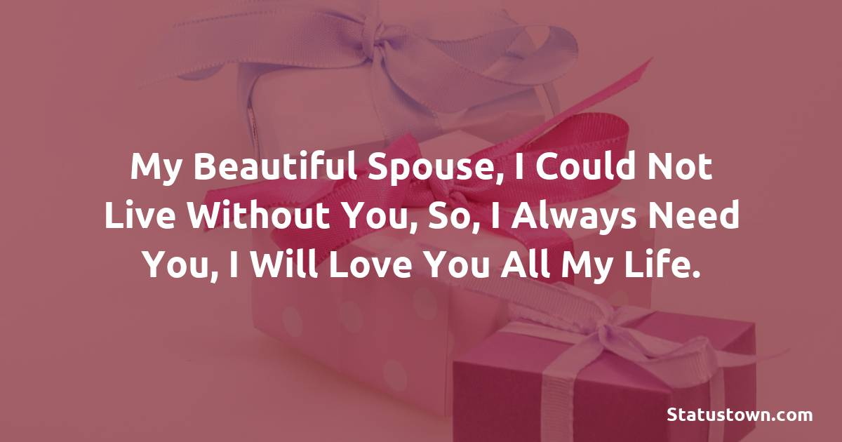 Birthday Wishes for Wife -  My beautiful spouse, I could not live without you, So, I always need you, I will love you all my life.