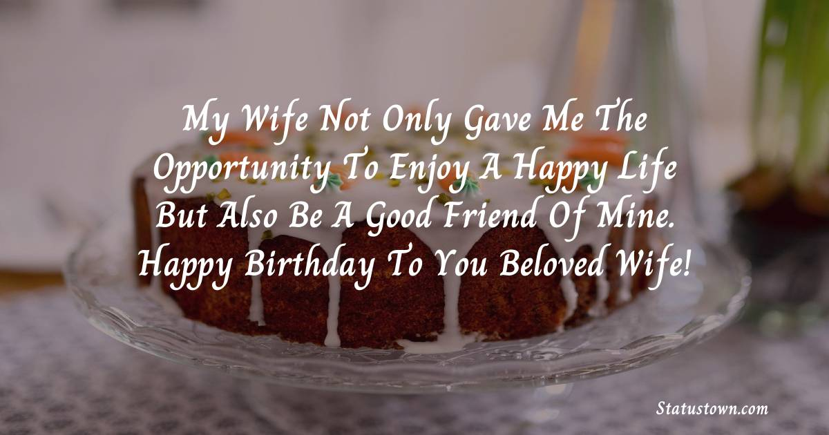 Birthday Wishes for Wife -  My wife not only gave me the opportunity to enjoy a happy life but also be a good friend of mine. Happy  birthday to you beloved wife!