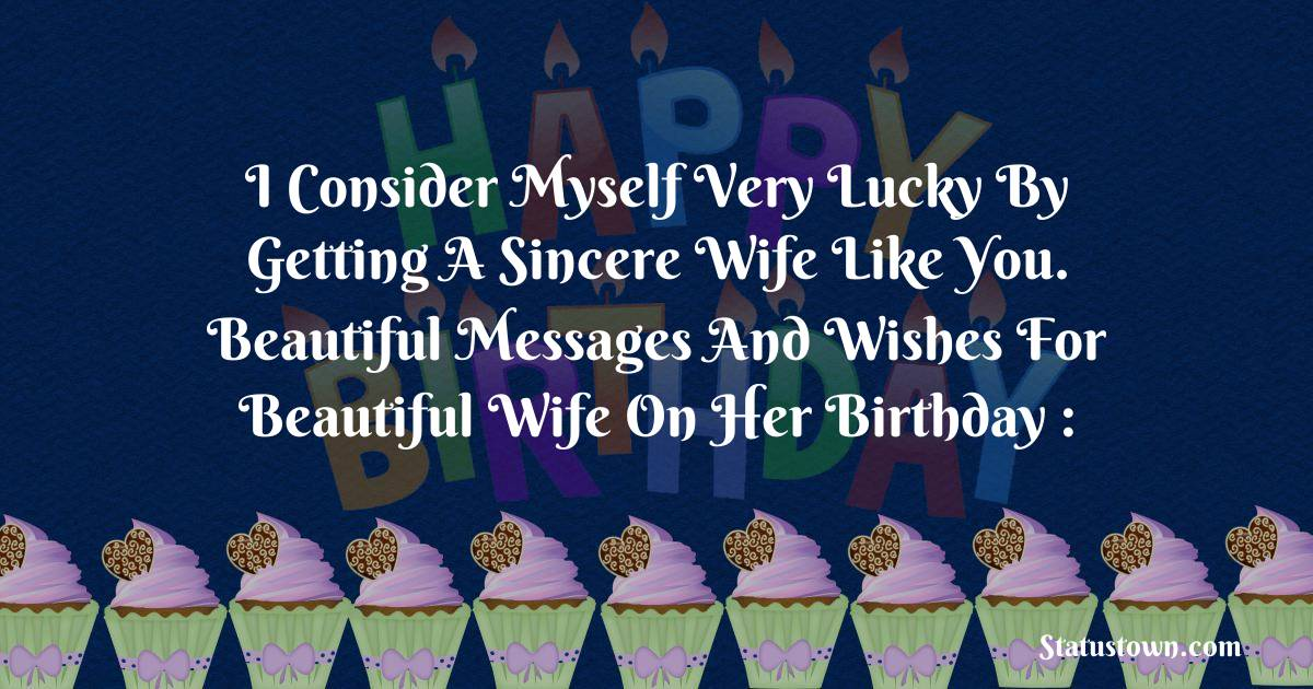 Birthday Wishes for Wife -  I consider myself very lucky by getting a sincere wife like you. Beautiful messages and wishes for beautiful wife on her birthday :