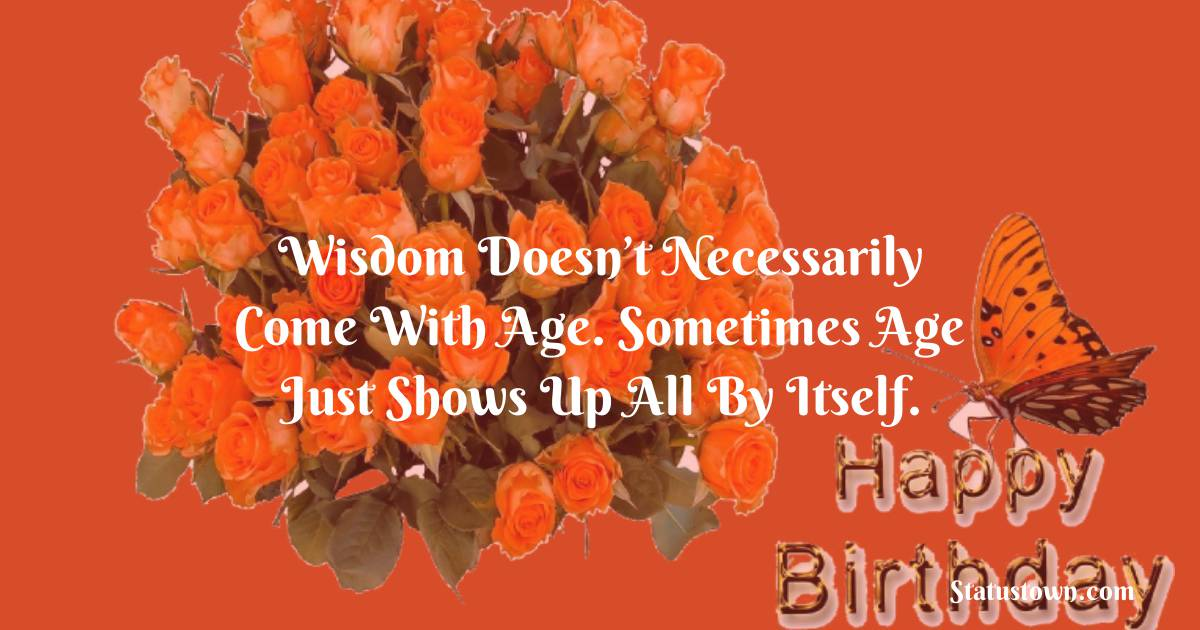 Happy Birthday Wishes -  Wisdom doesn't necessarily come with age. Sometimes age just shows up all by itself.