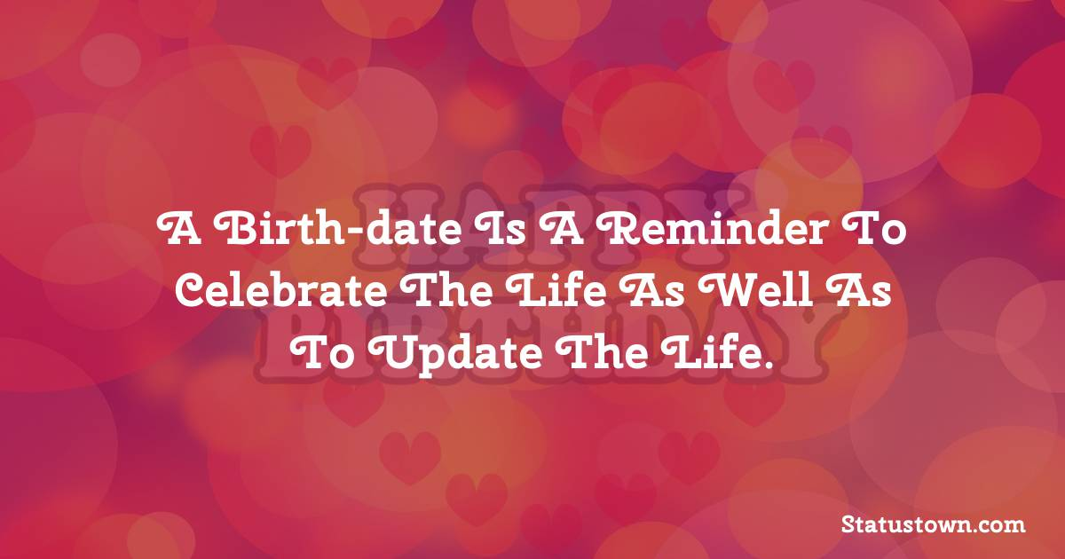 Happy Birthday Wishes -  A birth-date is a reminder to celebrate the life as well as to update the life.