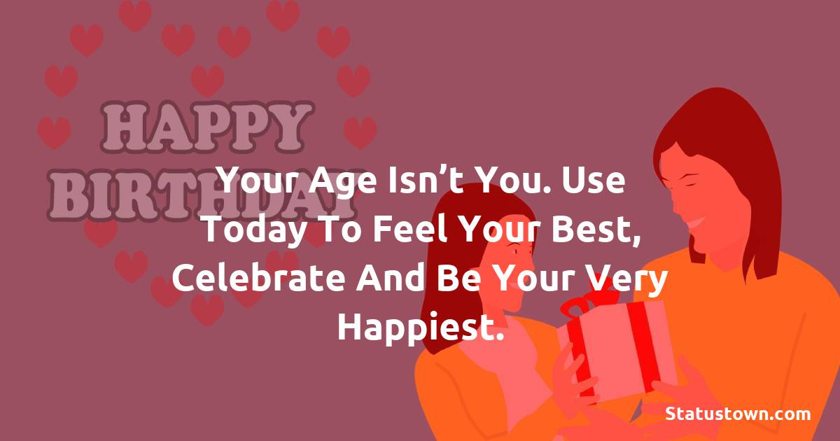 Happy Birthday Wishes -  Your age isn't you. Use today to feel your best, celebrate and be your very happiest.