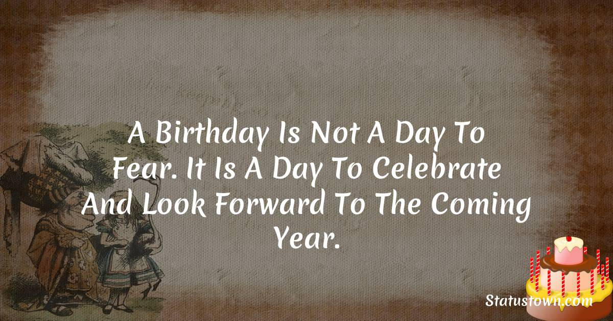 Happy Birthday Wishes -  A birthday is not a day to fear. It is a day to celebrate and look forward to the coming year.