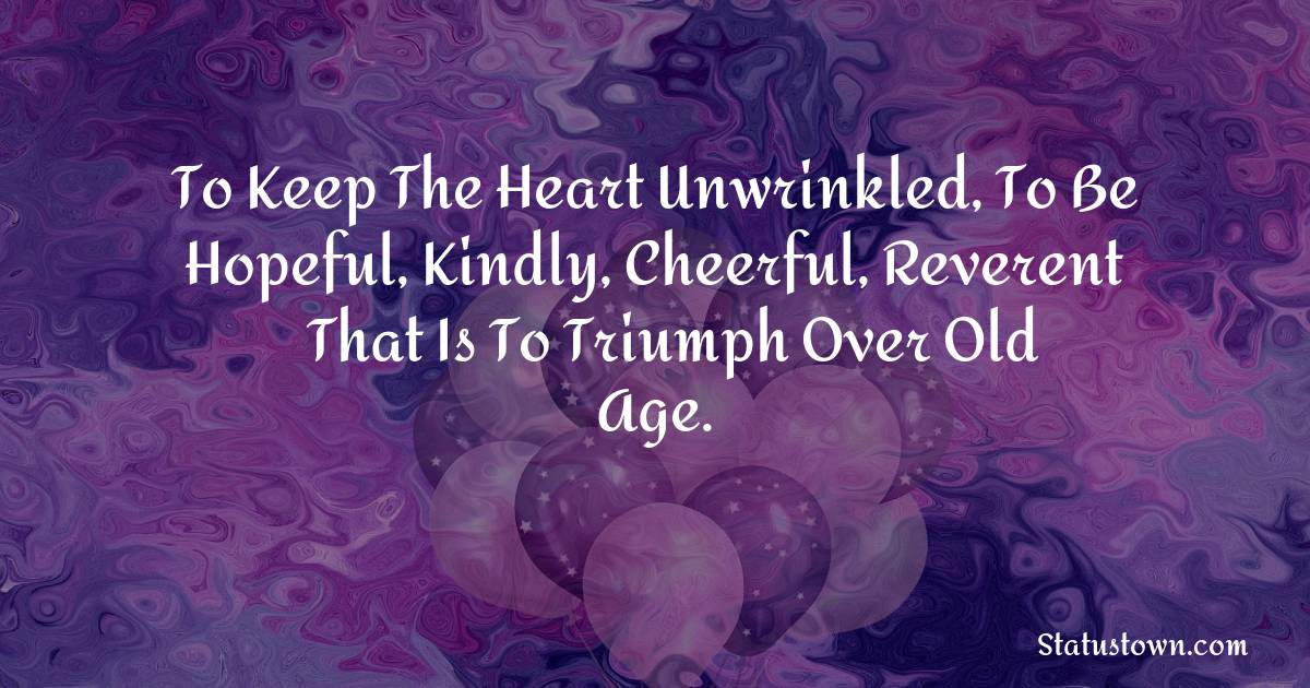 Happy Birthday Wishes -  To keep the heart unwrinkled, to be hopeful, kindly, cheerful, reverent – that is to triumph over old age.