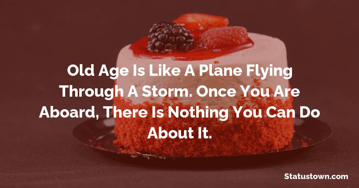 Happy Birthday Wishes -  Old age is like a plane flying through a storm. Once you are aboard, there is nothing you can do about it.