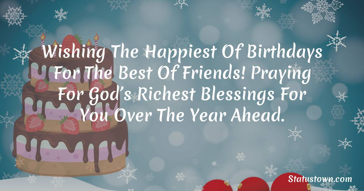 Wishing the happiest of birthdays for the best of friends! Praying for God's richest blessings for you over the year ahead.    - Happy Birthday Wishes