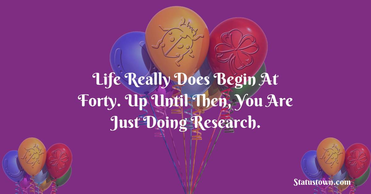 Happy Birthday Wishes -  Life really does begin at forty. Up until then, you are just doing research.