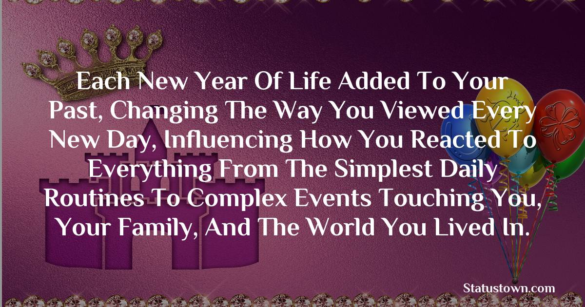 Happy Birthday Wishes -  Each new year of life added to your past, changing the way you viewed every new day, influencing how you reacted to everything from the simplest daily routines to complex events touching you, your family, and the world you lived in.