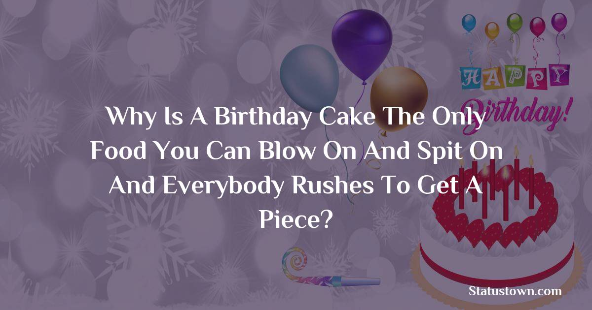 Happy Birthday Wishes -  Why is a birthday cake the only food you can blow on and spit on and everybody rushes to get a piece?