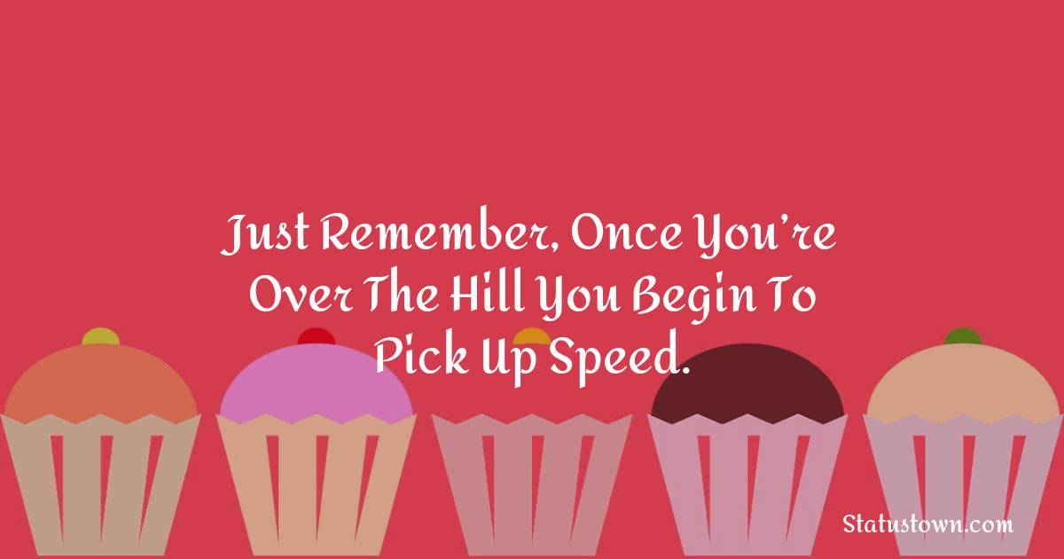 Happy Birthday Wishes -  Just remember, once you're over the hill you begin to pick up speed.