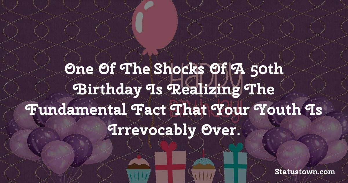 Happy Birthday Wishes -  One of the shocks of a 50th birthday is realizing the fundamental fact that your youth is irrevocably over.
