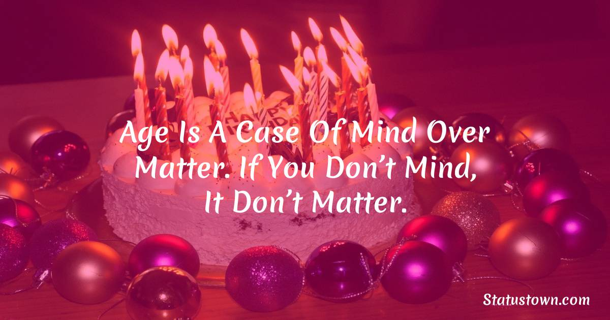 Happy Birthday Wishes -  Age is a case of mind over matter. If you don't mind, it don't matter.