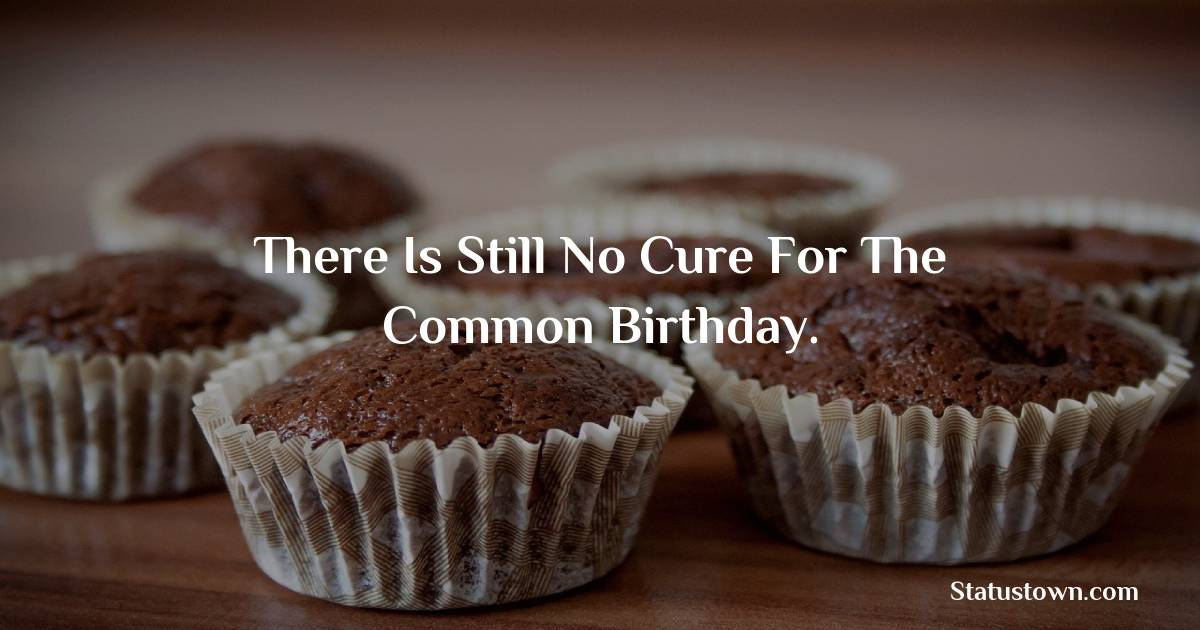 Happy Birthday Wishes -  There is still no cure for the common birthday.