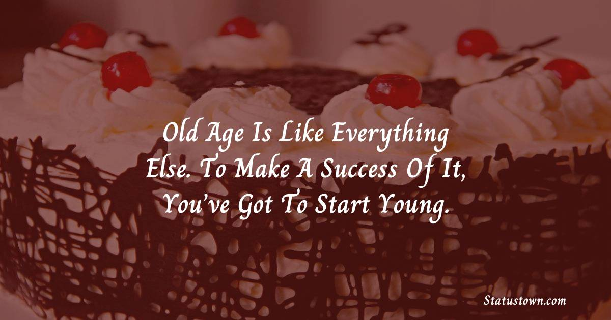 Happy Birthday Wishes -  Old age is like everything else. To make a success of it, you've got to start young.