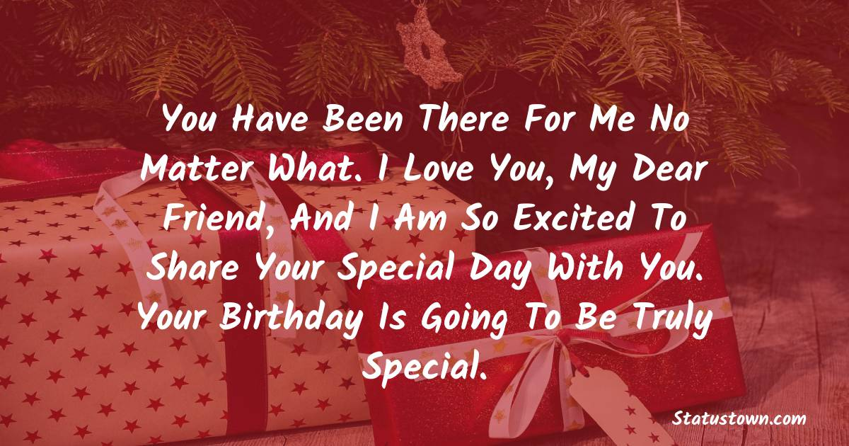 Happy Birthday Wishes -  You have been there for me no matter what. I love you, my dear friend, and I am so excited to share your special day with you. Your birthday is going to be truly special.
