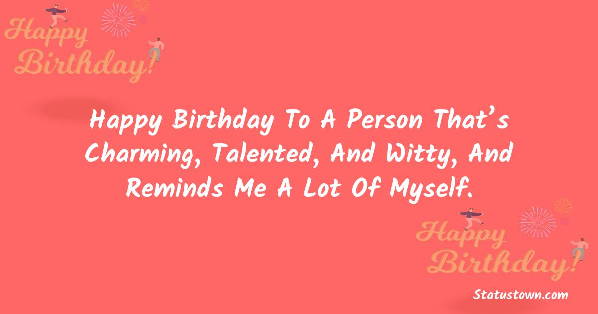 Happy Birthday Wishes -  Happy birthday to a person that's charming, talented, and witty, and reminds me a lot of myself.