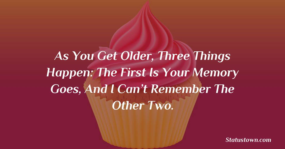 Happy Birthday Wishes -  As you get older, three things happen: The first is your memory goes, and I can't remember the other two.