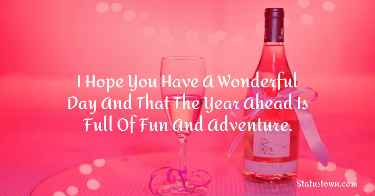 Happy Birthday Wishes -  I hope you have a wonderful day and that the year ahead is full of fun and adventure.