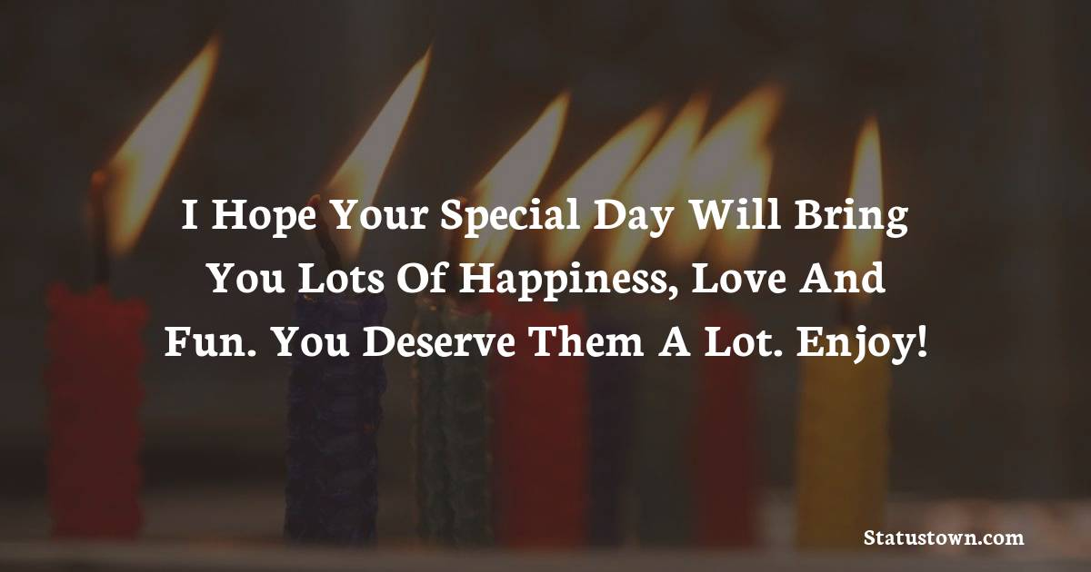 Happy Birthday Wishes -  I hope your special day will bring you lots of happiness, love and fun. You deserve them a lot. Enjoy!