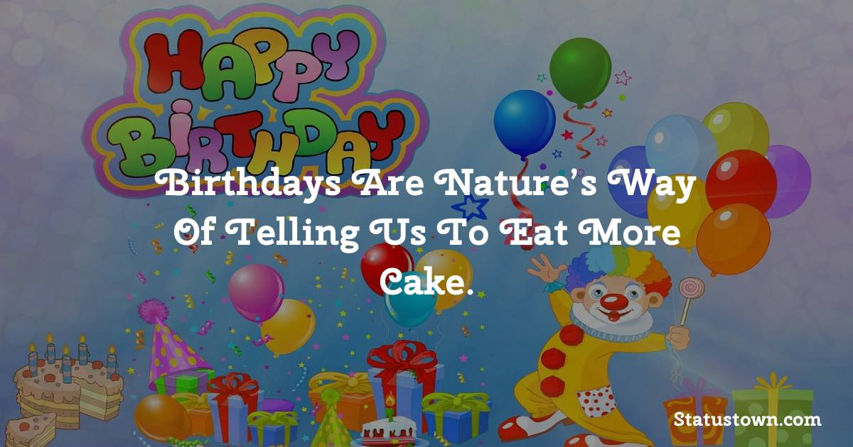 Happy Birthday Wishes -  Birthdays are nature's way of telling us to eat more cake.