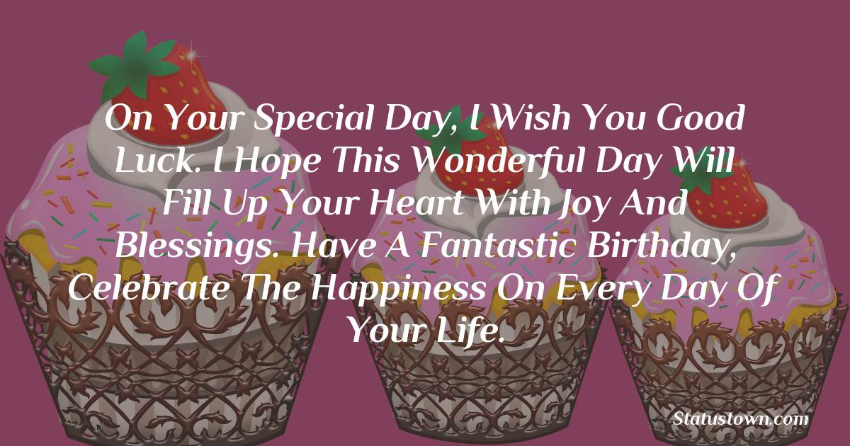 Happy Birthday Wishes -  On your special day, I wish you good luck. I hope this wonderful day will fill up your heart with joy and blessings. Have a fantastic birthday, celebrate the happiness on every day of your life.
