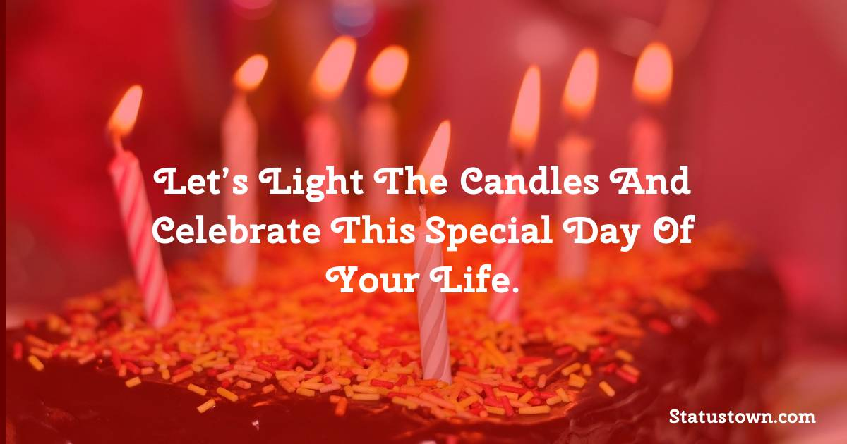 Happy Birthday Wishes -  Let's light the candles and celebrate this special day of your life.