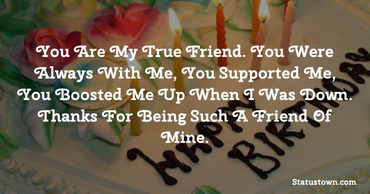 Happy Birthday Wishes -  You are my true friend. You were always with me, you supported me, you boosted me up when I was down. Thanks for being such a friend of mine.