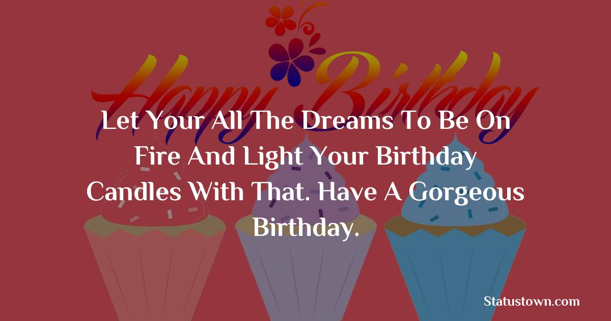 Happy Birthday Wishes -  Let your all the dreams to be on fire and light your birthday candles with that. Have a gorgeous birthday.