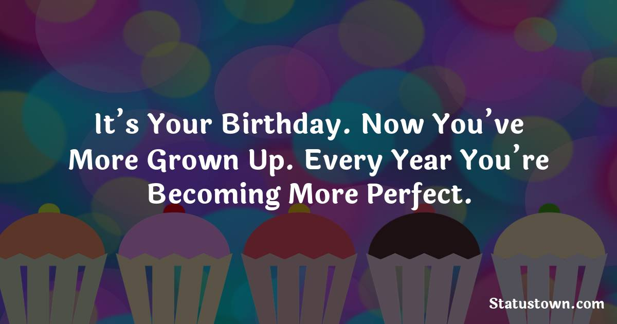 Happy Birthday Wishes -  It's your birthday. Now you've more grown up. Every year you're becoming more perfect.