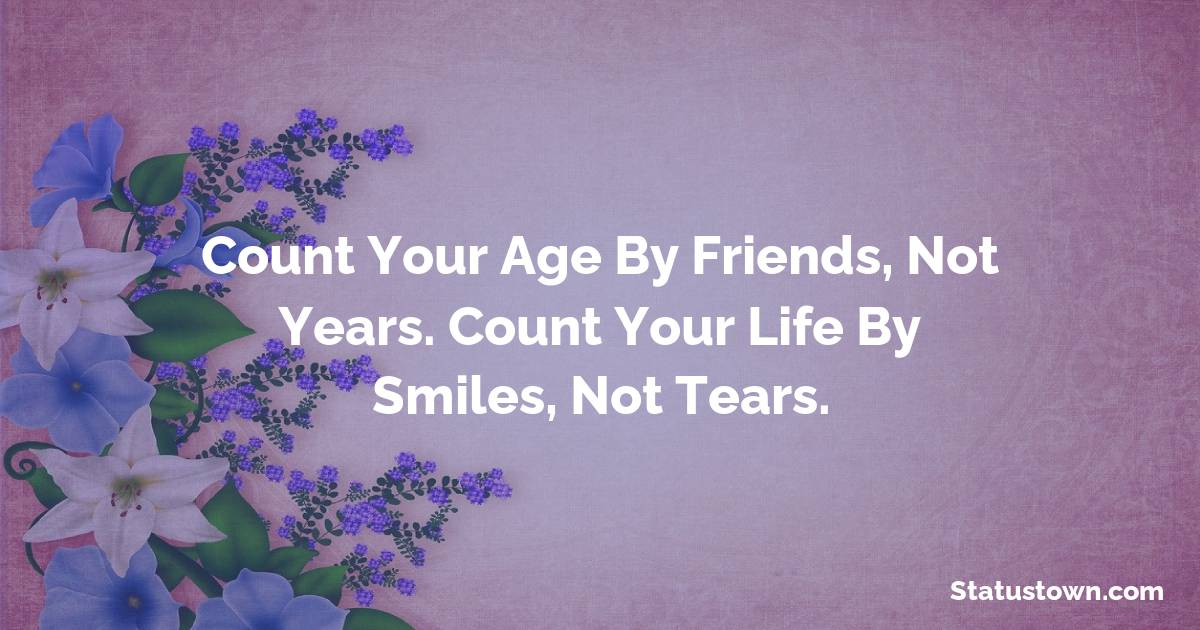 Happy Birthday Wishes -  Count your age by friends, not years. Count your life by smiles, not tears.