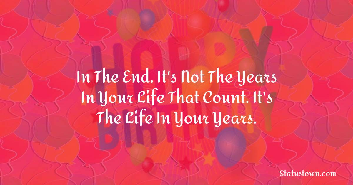 Happy Birthday Wishes -  In the end, it's not the years in your life that count. It's the life in your years.