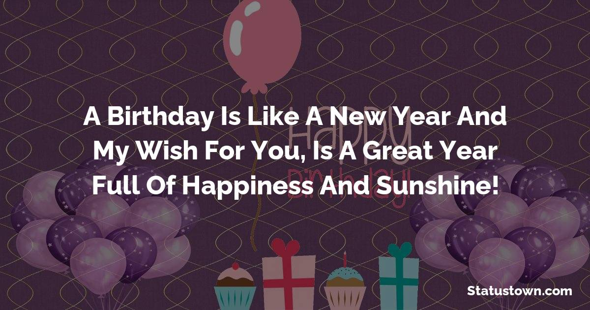 Happy Birthday Wishes -  A birthday is like a new year and my wish for you, is a great year full of happiness and sunshine!