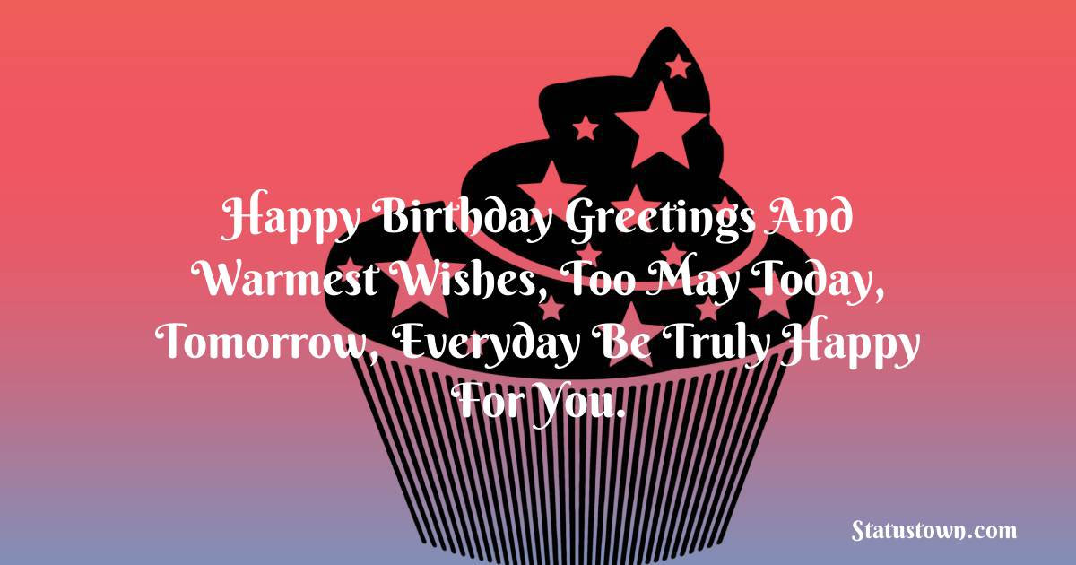 Happy Birthday Wishes -  Happy birthday greetings and warmest wishes, too May today, tomorrow, everyday Be truly happy for you.