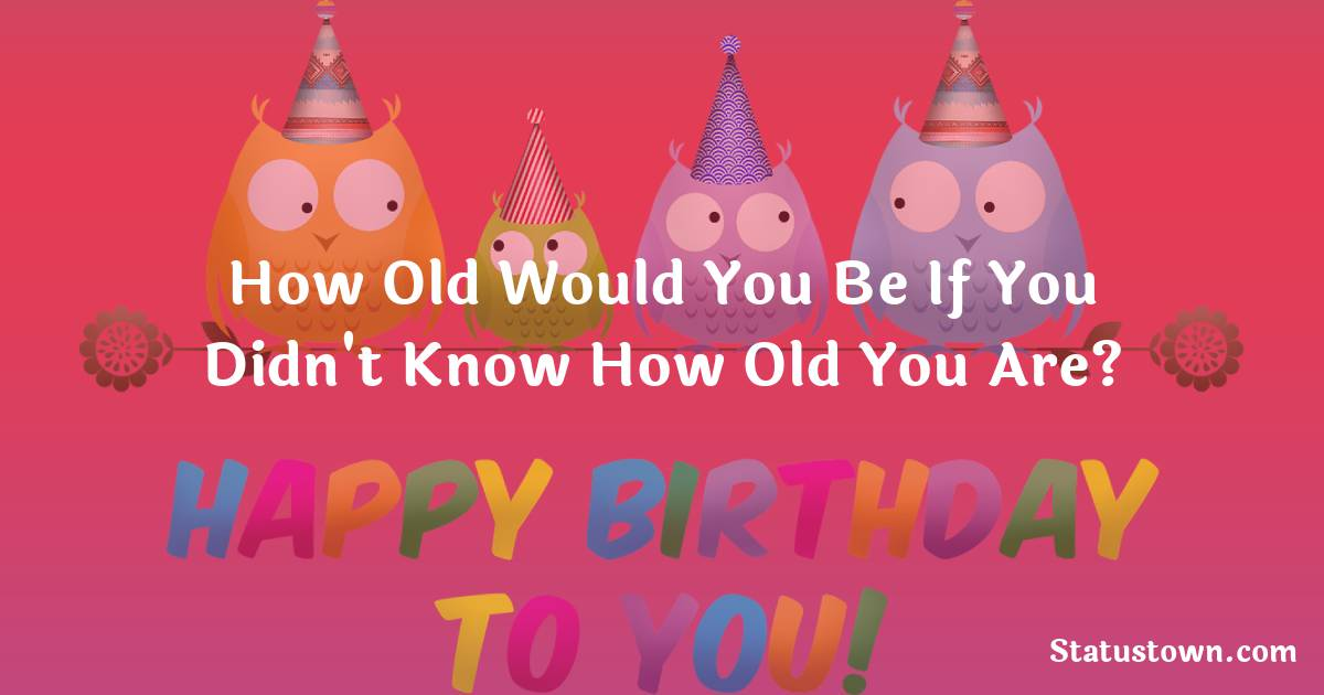 Happy Birthday Wishes -  How old would you be if you didn't know how old you are?
