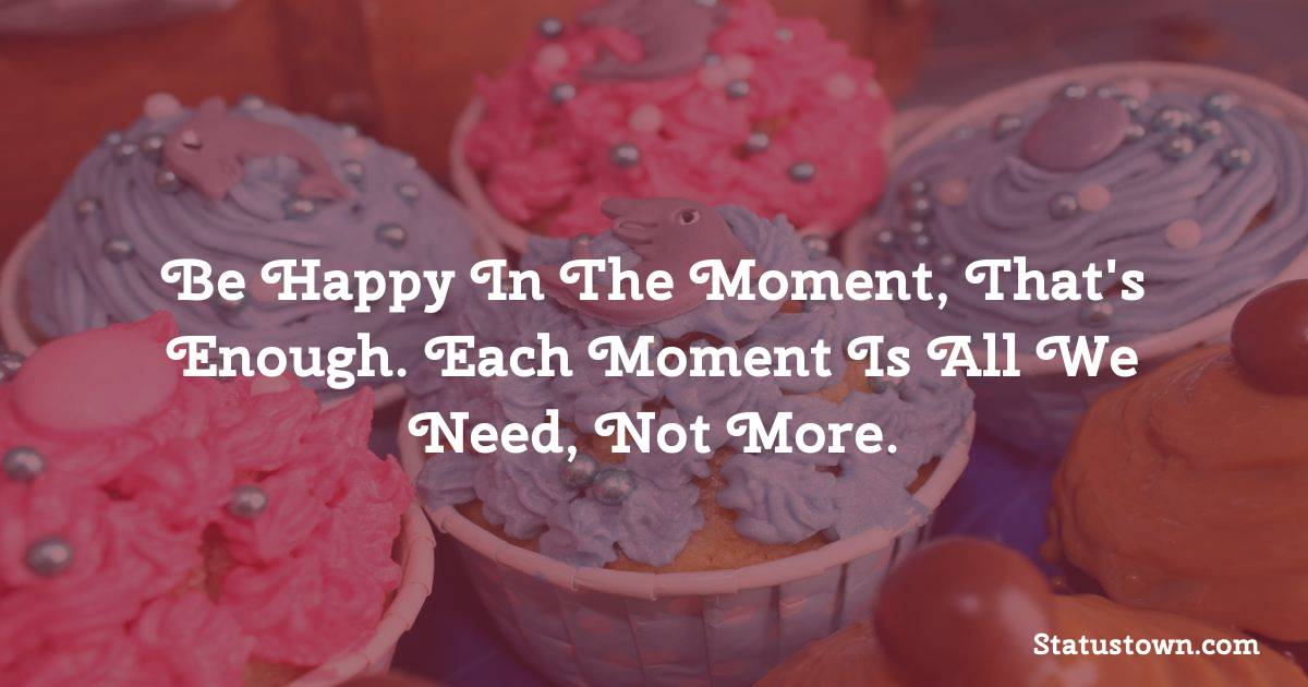 Happy Birthday Wishes -  Be happy in the moment, that's enough. Each moment is all we need, not more.