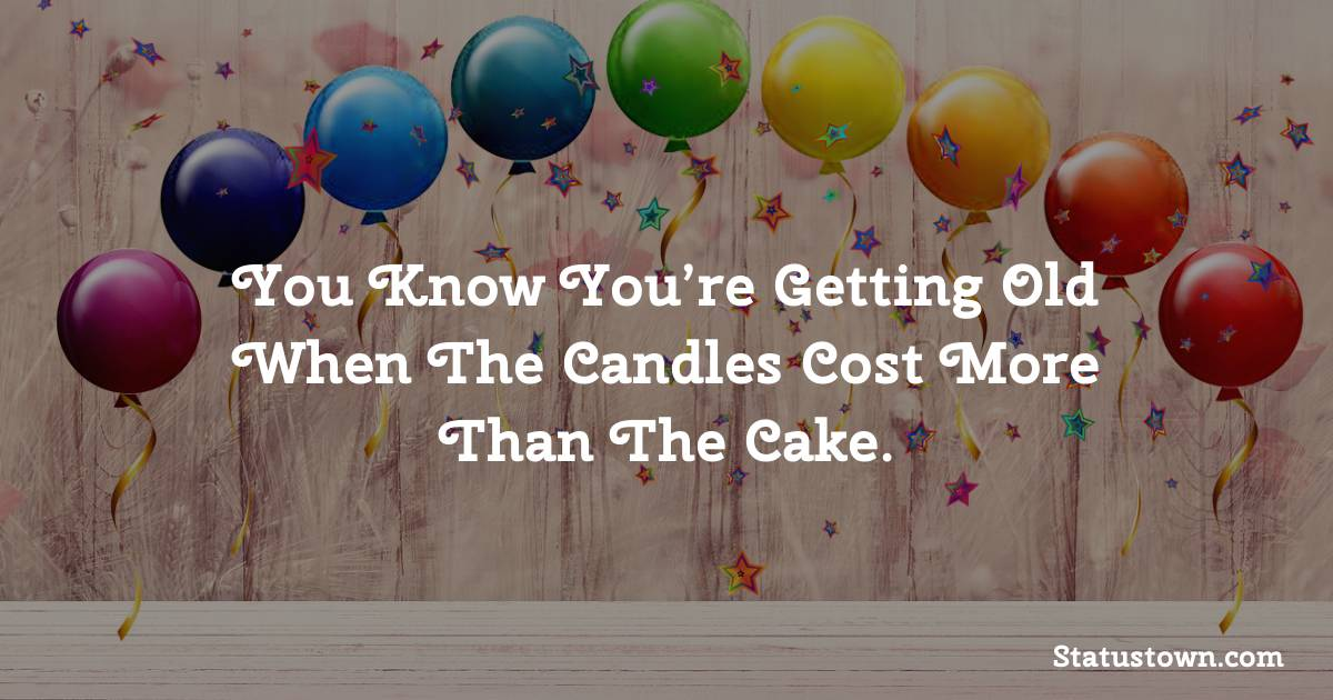 Happy Birthday Wishes -  You know you're getting old when the candles cost more than the cake.
