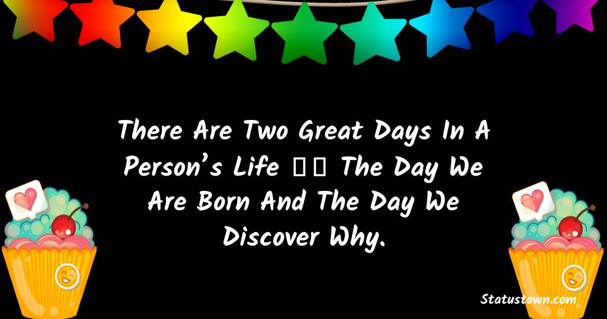 Happy Birthday Wishes -  There are two great days in a person's life – the day we are born and the day we discover why.