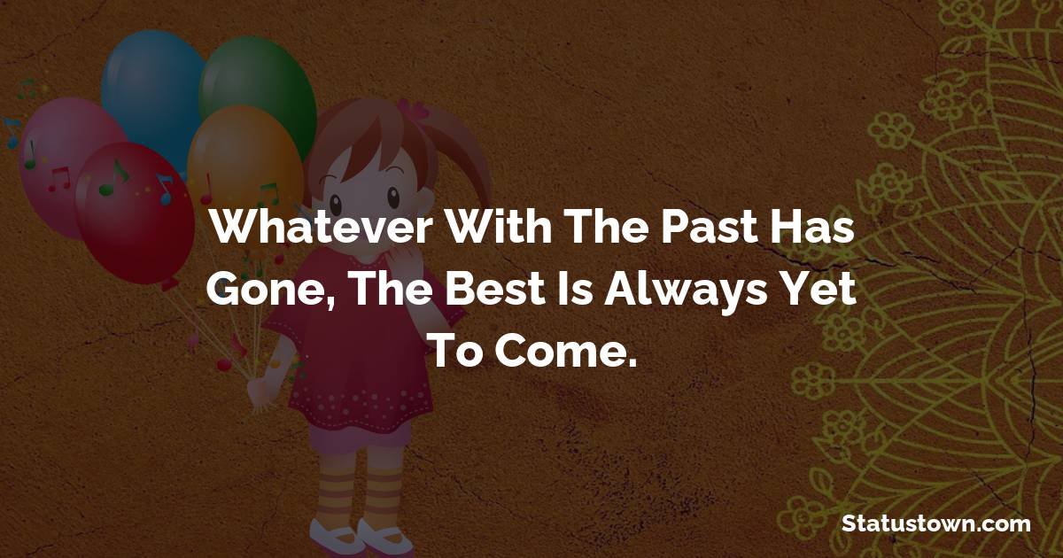 Happy Birthday Wishes -  Whatever with the past has gone, The best is always yet to come.