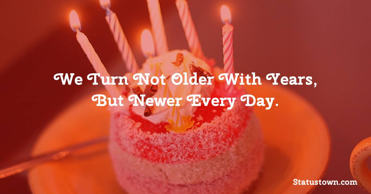 Happy Birthday Wishes -  We turn not older with years, but newer every day.