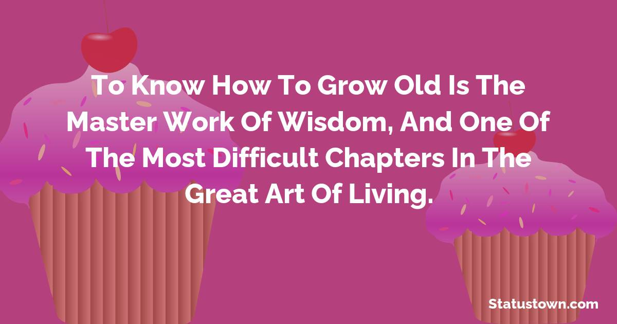 Happy Birthday Wishes -  To know how to grow old is the master work of wisdom, and one of the most difficult chapters in the great art of living.