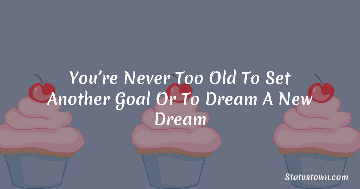 Happy Birthday Wishes -  You're never too old to set another goal or to dream a new dream