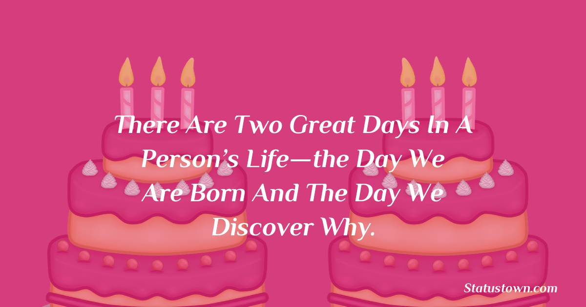 There are two great days in a person's life—the day we are born and the day we discover why.    - Happy Birthday Wishes